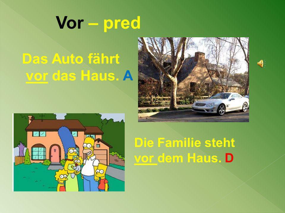 Vor – pred Das Auto fährt vor das Haus. A Die Familie steht vor dem Haus. D