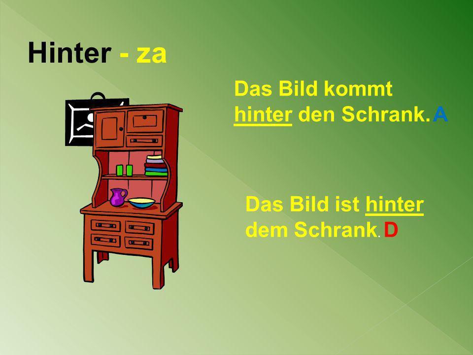 Hinter - za Das Bild kommt hinter den Schrank. A Das Bild ist hinter dem Schrank. D