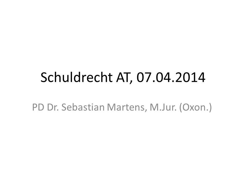 Schuldrecht AT, 07.04.2014 PD Dr. Sebastian Martens, M.Jur. (Oxon.)