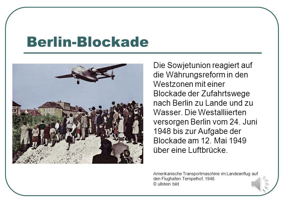 Berlin-Blockade Die Sowjetunion reagiert auf die Währungsreform in den Westzonen mit einer Blockade der Zufahrtswege nach Berlin zu Lande und zu Wasse