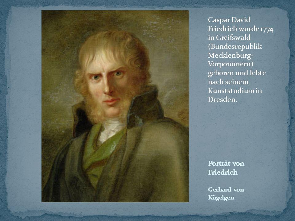 Caspar David Friedrich wurde 1774 in Greifswald (Bundesrepublik Mecklenburg- Vorpommern) geboren und lebte nach seinem Kunststudium in Dresden.