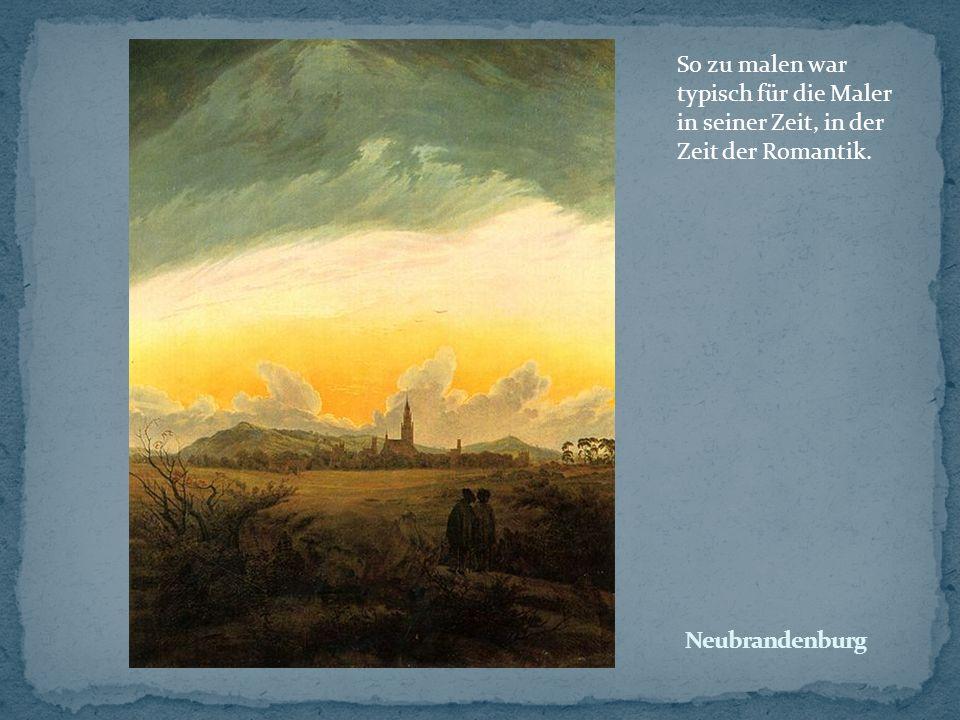 So zu malen war typisch für die Maler in seiner Zeit, in der Zeit der Romantik.