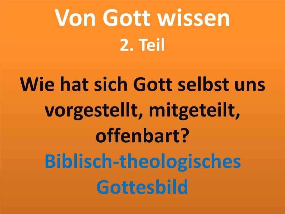 Von Gott wissen 2. Teil Wie hat sich Gott selbst uns vorgestellt, mitgeteilt, offenbart? Biblisch-theologisches Gottesbild Von Gott wissen 2. Teil Wie