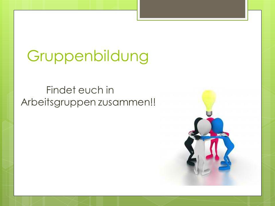 Gruppenbildung Findet euch in Arbeitsgruppen zusammen!!
