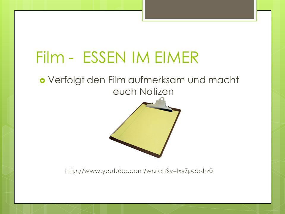 Film - ESSEN IM EIMER Verfolgt den Film aufmerksam und macht euch Notizen http://www.youtube.com/watch?v=IxvZpcbshz0