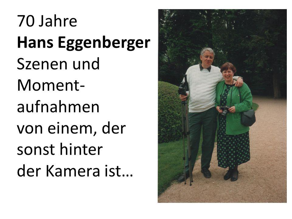 70 Jahre Hans Eggenberger Szenen und Moment- aufnahmen von einem, der sonst hinter der Kamera ist…