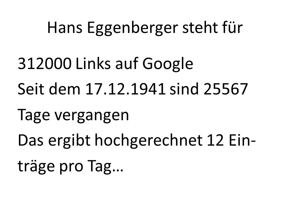 Hans Eggenberger steht für 312000 Links auf Google Seit dem 17.12.1941 sind 25567 Tage vergangen Das ergibt hochgerechnet 12 Ein- träge pro Tag…