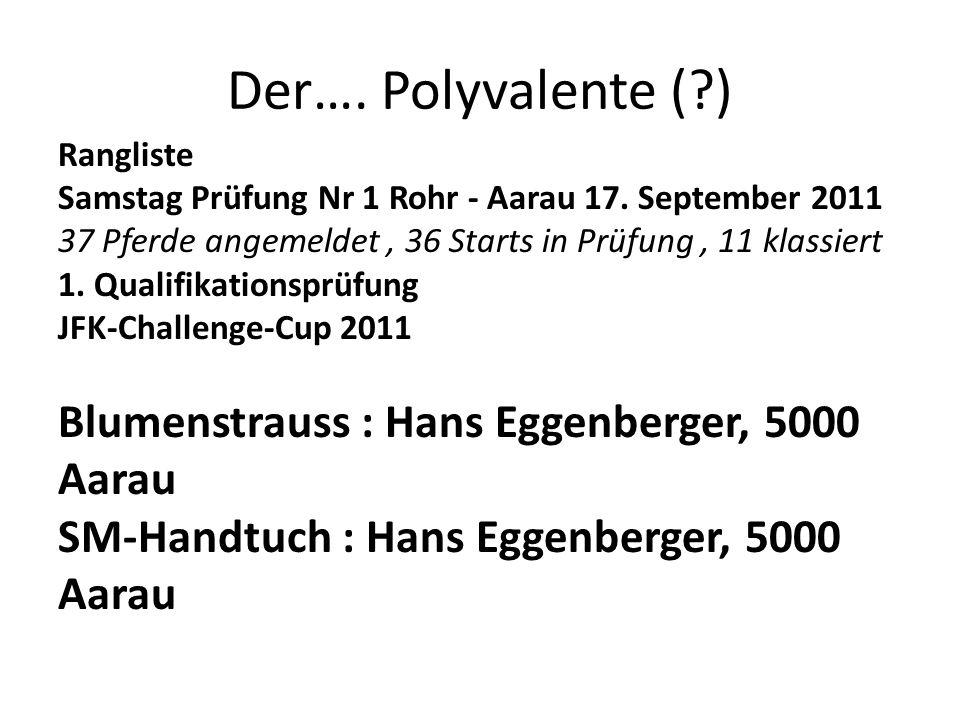 Der…. Polyvalente (?) Rangliste Samstag Prüfung Nr 1 Rohr - Aarau 17. September 2011 37 Pferde angemeldet, 36 Starts in Prüfung, 11 klassiert 1. Quali