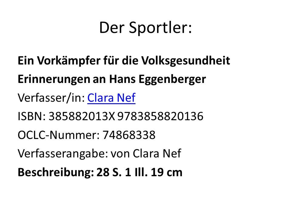Der Sportler: Ein Vorkämpfer für die Volksgesundheit Erinnerungen an Hans Eggenberger Verfasser/in: Clara NefClara Nef ISBN: 385882013X 9783858820136 OCLC-Nummer: 74868338 Verfasserangabe: von Clara Nef Beschreibung: 28 S.