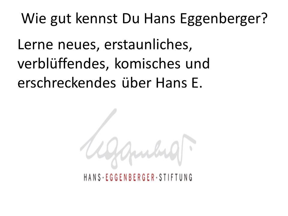 Lerne neues, erstaunliches, verblüffendes, komisches und erschreckendes über Hans E. Wie gut kennst Du Hans Eggenberger?