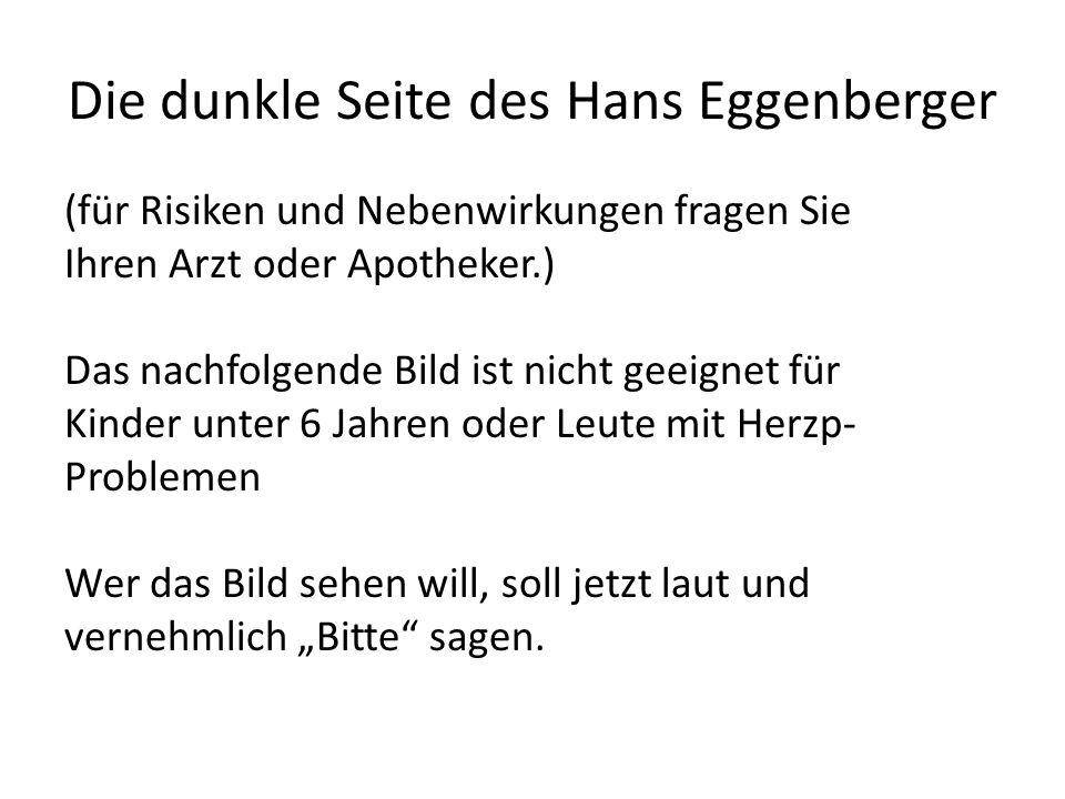 Die dunkle Seite des Hans Eggenberger (für Risiken und Nebenwirkungen fragen Sie Ihren Arzt oder Apotheker.) Das nachfolgende Bild ist nicht geeignet