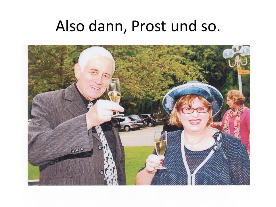 Also dann, Prost und so.