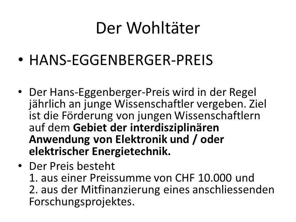 Der Wohltäter HANS-EGGENBERGER-PREIS Der Hans-Eggenberger-Preis wird in der Regel jährlich an junge Wissenschaftler vergeben. Ziel ist die Förderung v