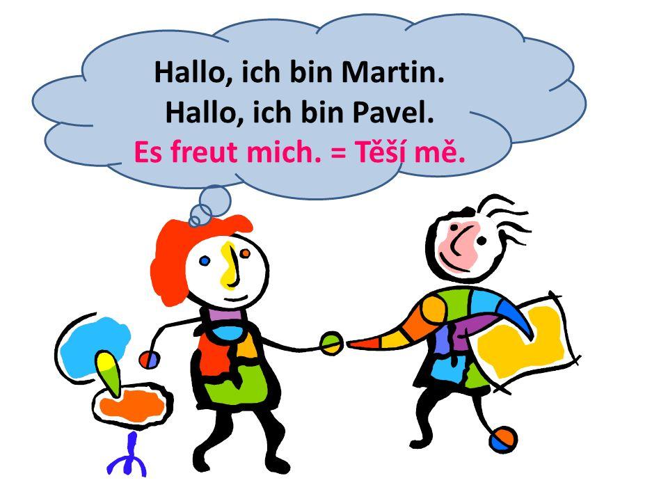 Hallo, ich bin Martin. Hallo, ich bin Pavel. Es freut mich. = Těší mě.
