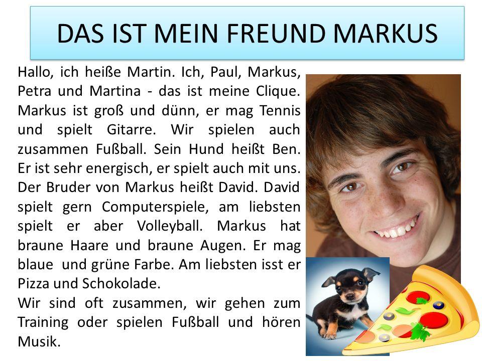 DAS IST MEIN FREUND MARKUS Hallo, ich heiße Martin. Ich, Paul, Markus, Petra und Martina - das ist meine Clique. Markus ist groß und dünn, er mag Tenn