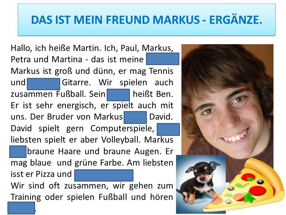 DAS IST MEIN FREUND MARKUS - ERGÄNZE. Hallo, ich heiße Martin. Ich, Paul, Markus, Petra und Martina - das ist meine Clique. Markus ist groß und dünn,