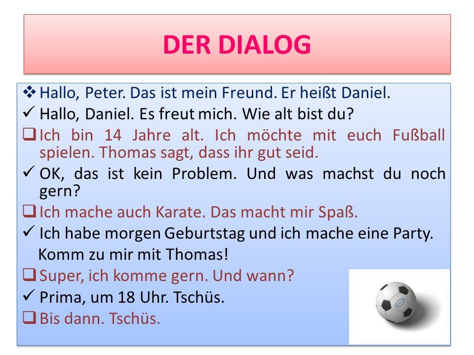 DER DIALOG Hallo, Peter. Das ist mein Freund. Er heißt Daniel. Hallo, Daniel. Es freut mich. Wie alt bist du? Ich bin 14 Jahre alt. Ich möchte mit euc
