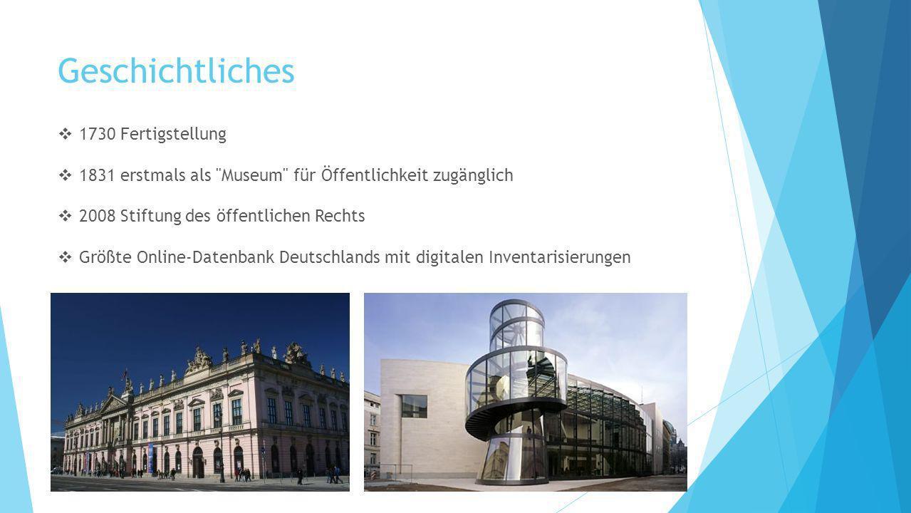 Geschichtliches 1730 Fertigstellung 1831 erstmals als Museum für Öffentlichkeit zugänglich 2008 Stiftung des öffentlichen Rechts Größte Online-Datenbank Deutschlands mit digitalen Inventarisierungen