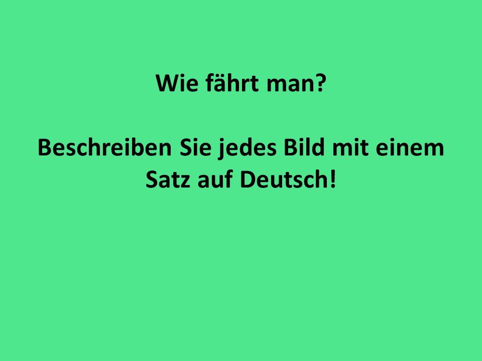 Wie fährt man? Beschreiben Sie jedes Bild mit einem Satz auf Deutsch!