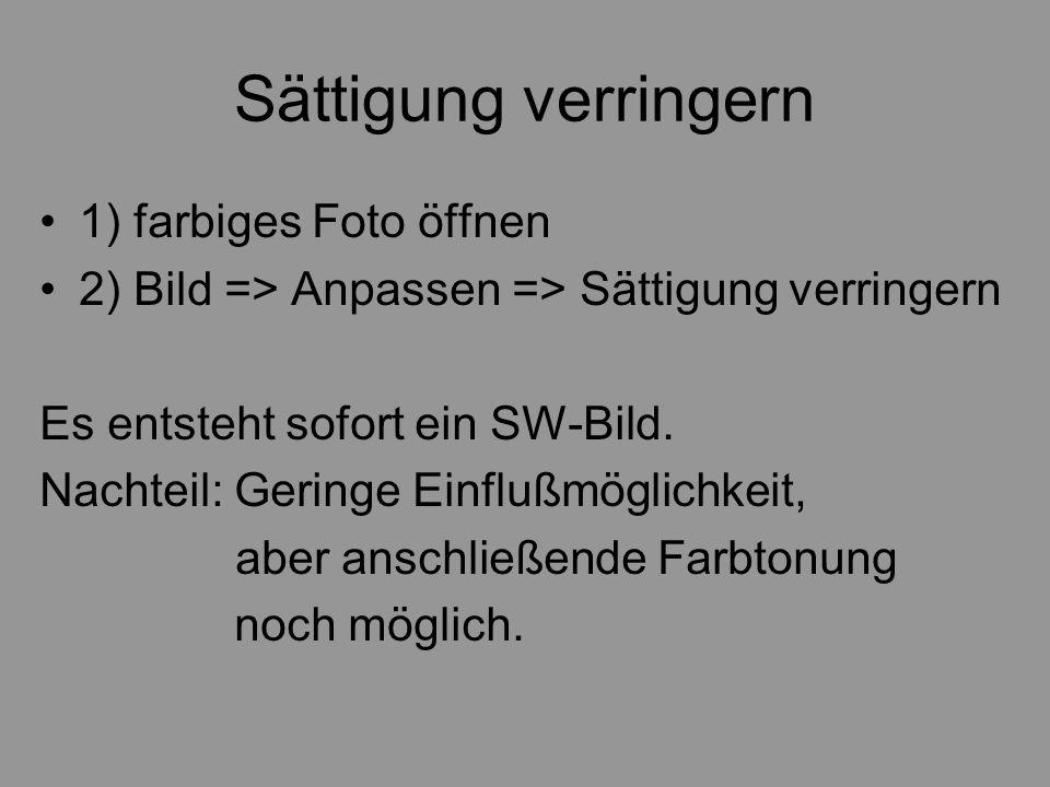 Sättigung verringern 1) farbiges Foto öffnen 2) Bild => Anpassen => Sättigung verringern Es entsteht sofort ein SW-Bild. Nachteil: Geringe Einflußmögl