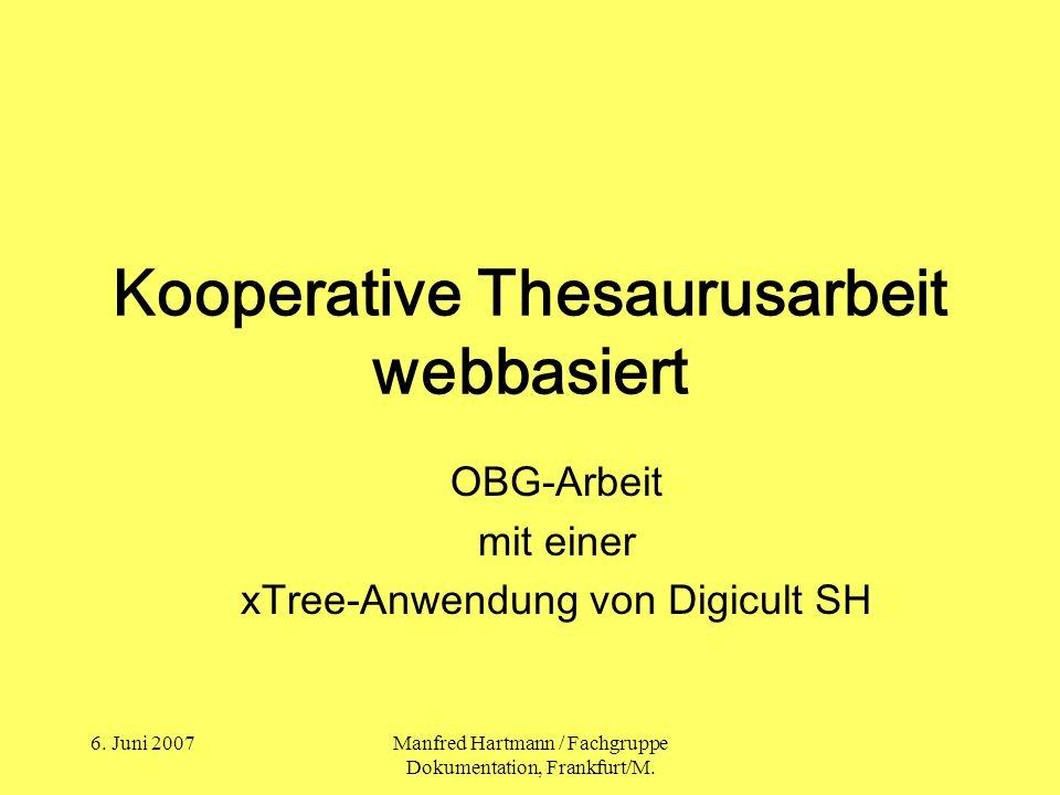 6. Juni 2007Manfred Hartmann / Fachgruppe Dokumentation, Frankfurt/M. Kooperative Thesaurusarbeit webbasiert OBG-Arbeit mit einer xTree-Anwendung von
