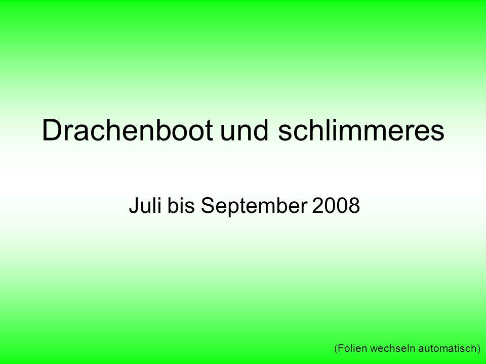 Drachenboot und schlimmeres Juli bis September 2008 (Folien wechseln automatisch)