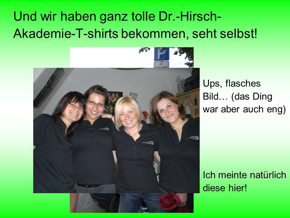 Und wir haben ganz tolle Dr.-Hirsch- Akademie-T-shirts bekommen, seht selbst! Ups, flasches Bild… (das Ding war aber auch eng) Ich meinte natürlich di