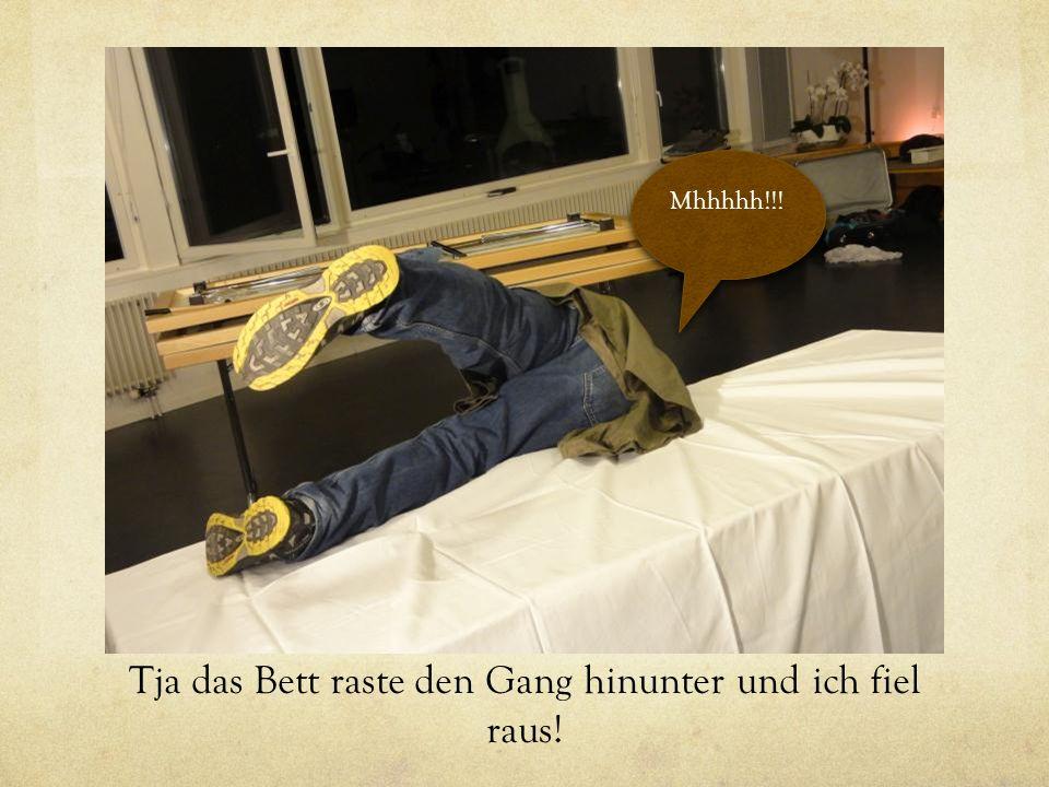 Tja das Bett raste den Gang hinunter und ich fiel raus! Mhhhhh!!!