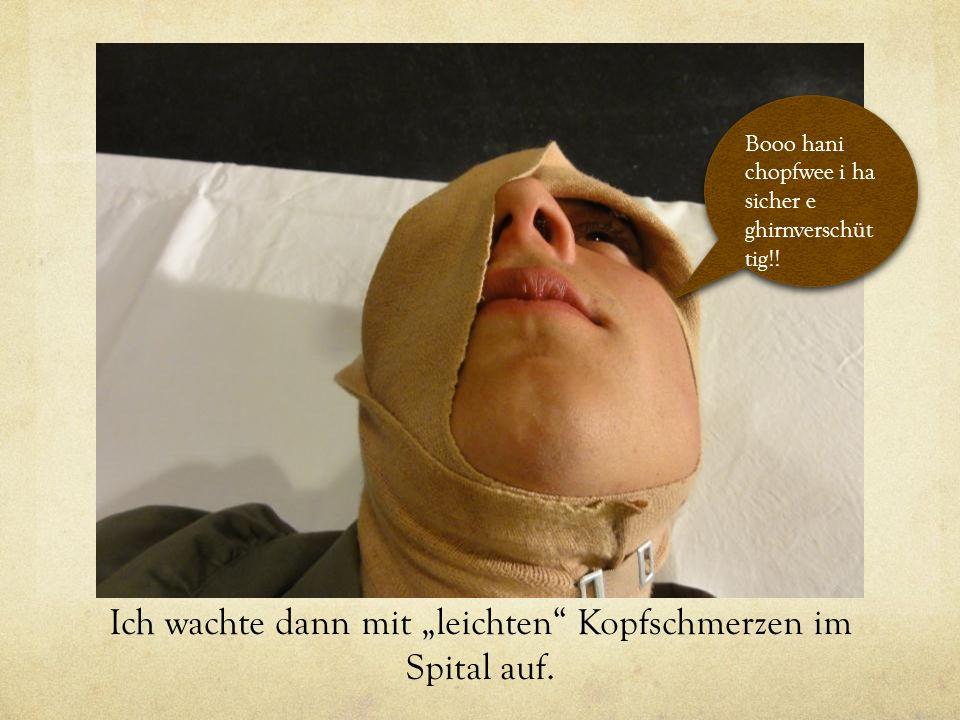 Ich wachte dann mit leichten Kopfschmerzen im Spital auf.