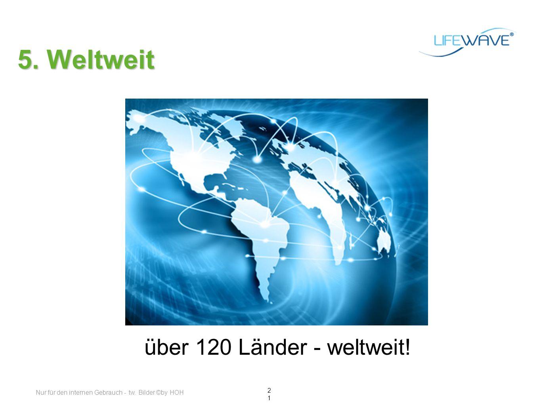 21 5. Weltweit über 120 Länder - weltweit! Nur für den internen Gebrauch - tw. Bilder ©by HOH