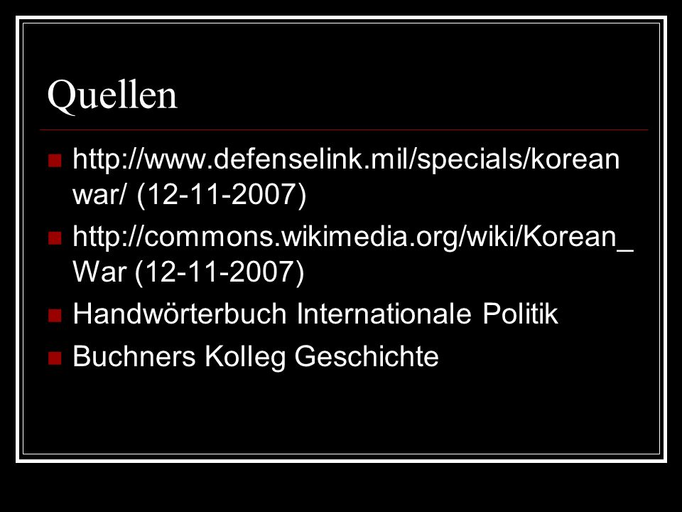 Quellen http://www.defenselink.mil/specials/korean war/ (12-11-2007) http://commons.wikimedia.org/wiki/Korean_ War (12-11-2007) Handwörterbuch Internationale Politik Buchners Kolleg Geschichte