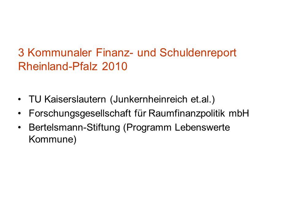 3 Kommunaler Finanz- und Schuldenreport Rheinland-Pfalz 2010 TU Kaiserslautern (Junkernheinreich et.al.) Forschungsgesellschaft für Raumfinanzpolitik mbH Bertelsmann-Stiftung (Programm Lebenswerte Kommune) Dr.