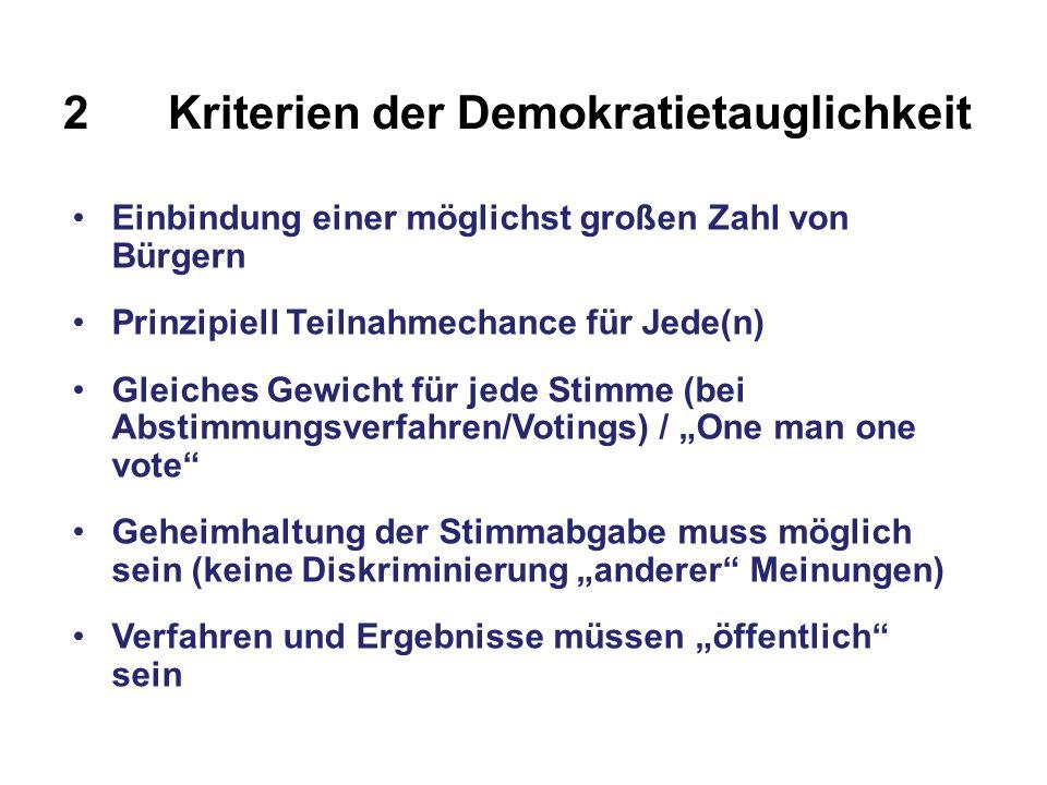 2Kriterien der Demokratietauglichkeit Einbindung einer möglichst großen Zahl von Bürgern Prinzipiell Teilnahmechance für Jede(n) Gleiches Gewicht für jede Stimme (bei Abstimmungsverfahren/Votings) / One man one vote Geheimhaltung der Stimmabgabe muss möglich sein (keine Diskriminierung anderer Meinungen) Verfahren und Ergebnisse müssen öffentlich sein