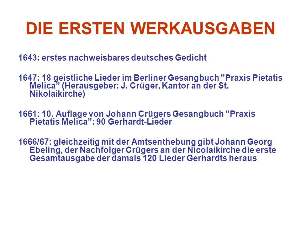 DIE ERSTEN WERKAUSGABEN 1643: erstes nachweisbares deutsches Gedicht 1647: 18 geistliche Lieder im Berliner Gesangbuch Praxis Pietatis Melica (Herausgeber: J.