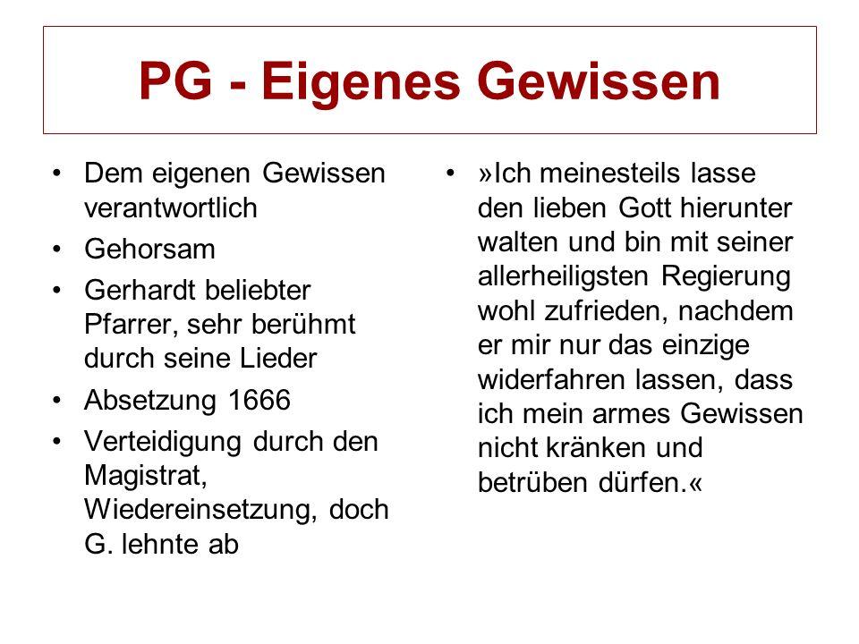 PG - Eigenes Gewissen Dem eigenen Gewissen verantwortlich Gehorsam Gerhardt beliebter Pfarrer, sehr berühmt durch seine Lieder Absetzung 1666 Verteidigung durch den Magistrat, Wiedereinsetzung, doch G.