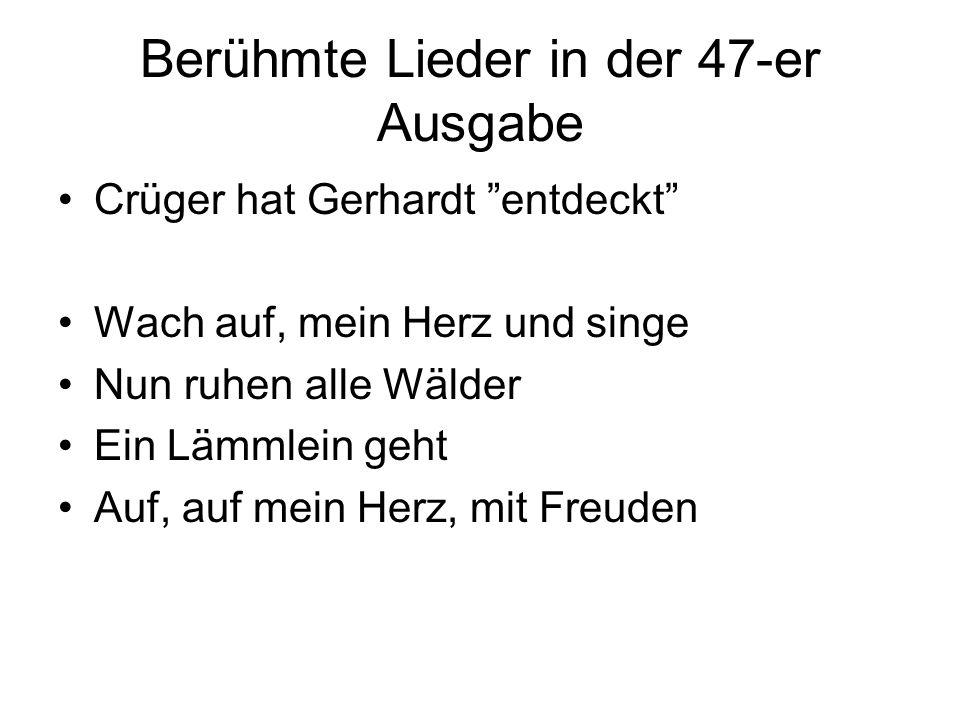 Berühmte Lieder in der 47-er Ausgabe Crüger hat Gerhardt entdeckt Wach auf, mein Herz und singe Nun ruhen alle Wälder Ein Lämmlein geht Auf, auf mein Herz, mit Freuden