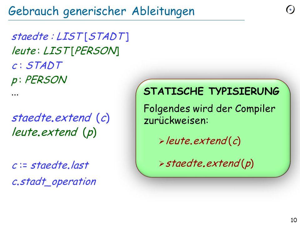 9 Eine generische Klasse class LIST [ G ] feature extend (x : G )... last : G... end Formaler generischer Parameter Tatsächlicher generischer Paramete