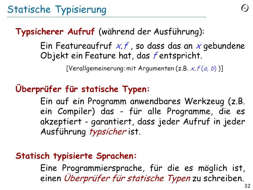 31 Grundlegende Typ-Eigenschaft Statischer und dynamischer Typ Der dynamische Typ einer Entität ist immer konform zu ihrem statischem Typ. (vom Typ-Sy