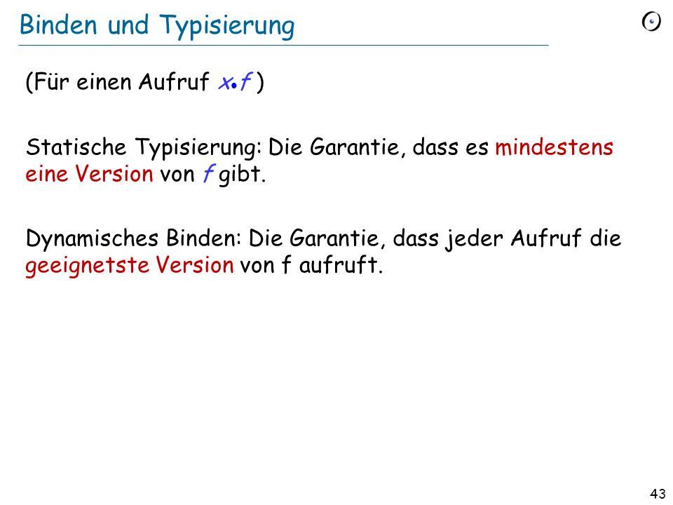 42 Definition: Dynamisches Binden (Dynamic binding) Dynamisches Binden (eine semantische Regel): Jede Ausführung eines Featureaufrufs ruft das am besten zum Typ des Zielobjekts adaptierte Feature auf.