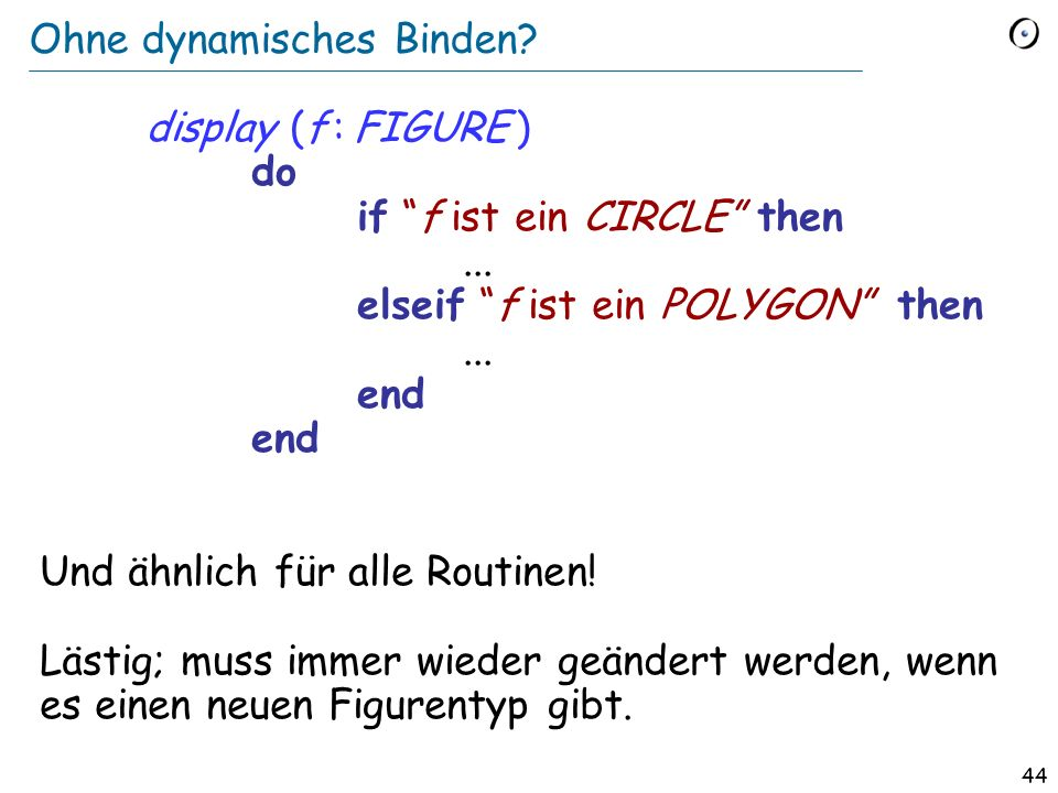 43 Binden und Typisierung (Für einen Aufruf x f ) Statische Typisierung: Die Garantie, dass es mindestens eine Version von f gibt. Dynamisches Binden:
