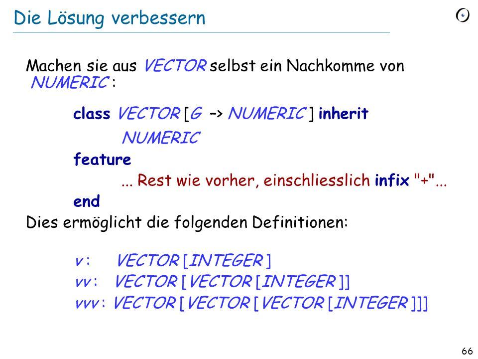 65 Die Lösung Die Klasse VECTOR deklarieren als: class VECTOR [G –> NUMERIC ] feature... Der Rest wie zuvor... end Die Klasse NUMERIC (von der Kernel-