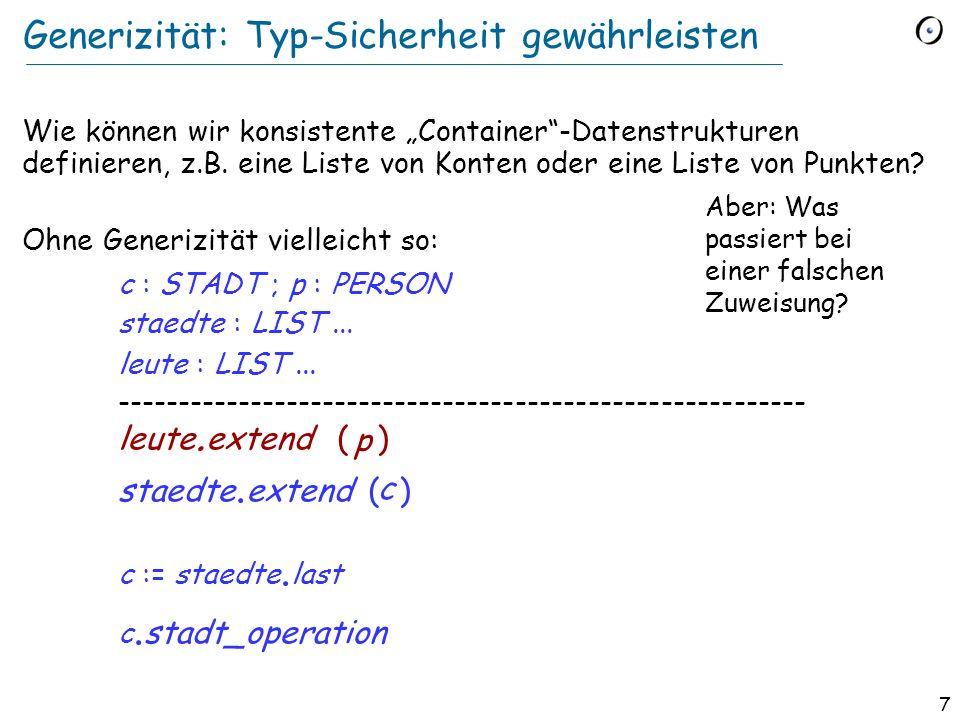 6 Generizität Uneingeschränkt: LIST [G] e.g. LIST [INTEGER], LIST [PERSON] Eingeschränkt: HASH_TABLE [G > HASHABLE] VECTOR [G > NUMERIC ]