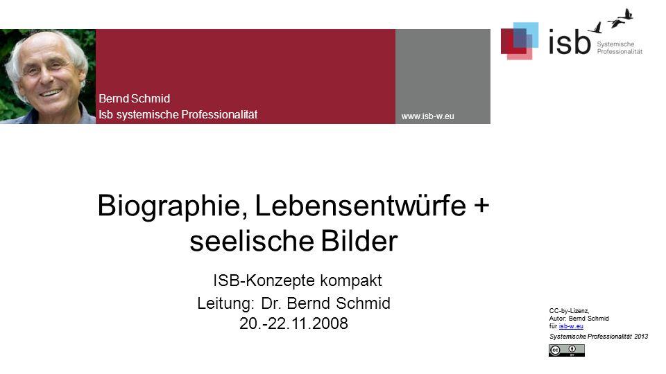 CC-by-Lizenz, Autor: Bernd Schmid für isb-w.euisb-w.eu Systemische Professionalität 2013 www.isb-w.eu Biographie, Lebensentwürfe + seelische Bilder ISB-Konzepte kompakt Leitung: Dr.