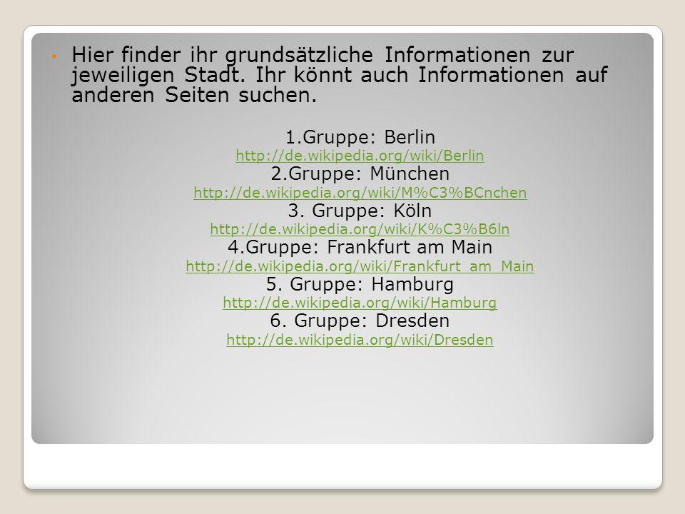 Hier finder ihr grundsätzliche Informationen zur jeweiligen Stadt. Ihr könnt auch Informationen auf anderen Seiten suchen. 1.Gruppe: Berlin http://de.