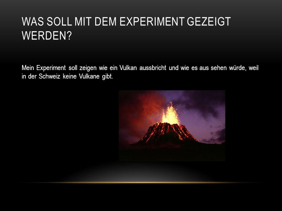 WAS SOLL MIT DEM EXPERIMENT GEZEIGT WERDEN? Mein Experiment soll zeigen wie ein Vulkan aussbricht und wie es aus sehen würde, weil in der Schweiz kein