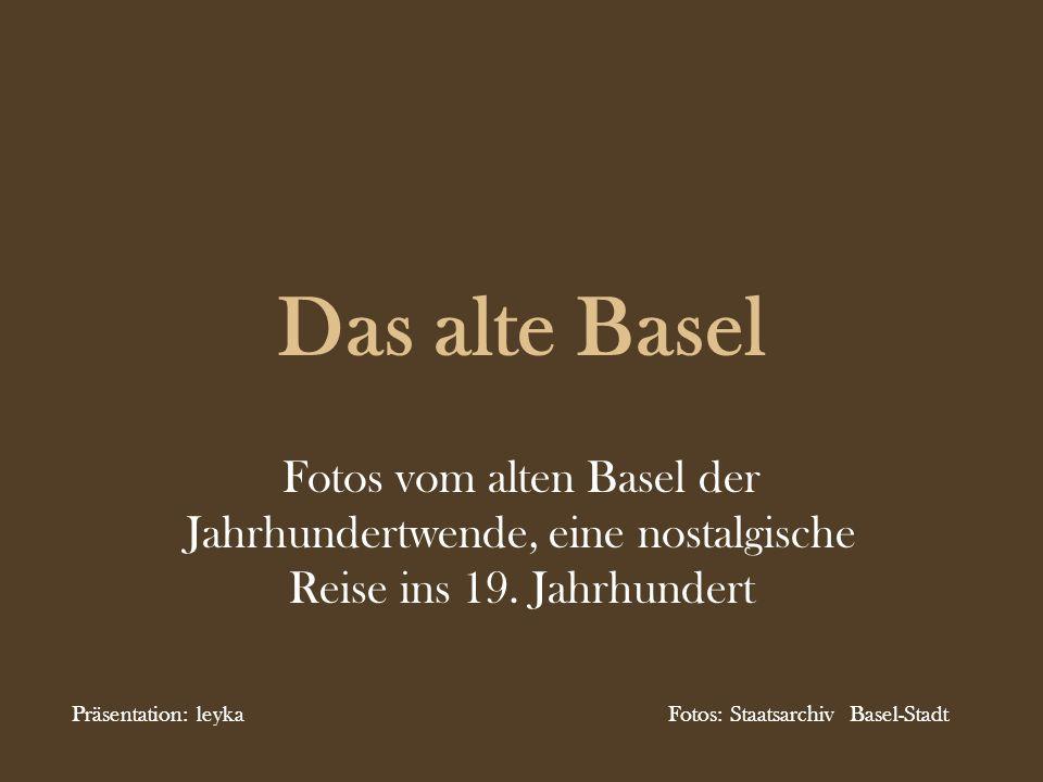 Das alte Basel Fotos vom alten Basel der Jahrhundertwende, eine nostalgische Reise ins 19. Jahrhundert Präsentation: leyka Fotos: Staatsarchiv Basel-S