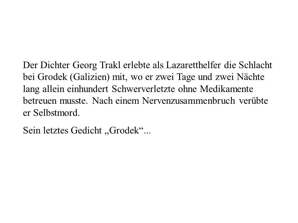 Der Dichter Georg Trakl erlebte als Lazaretthelfer die Schlacht bei Grodek (Galizien) mit, wo er zwei Tage und zwei Nächte lang allein einhundert Schw
