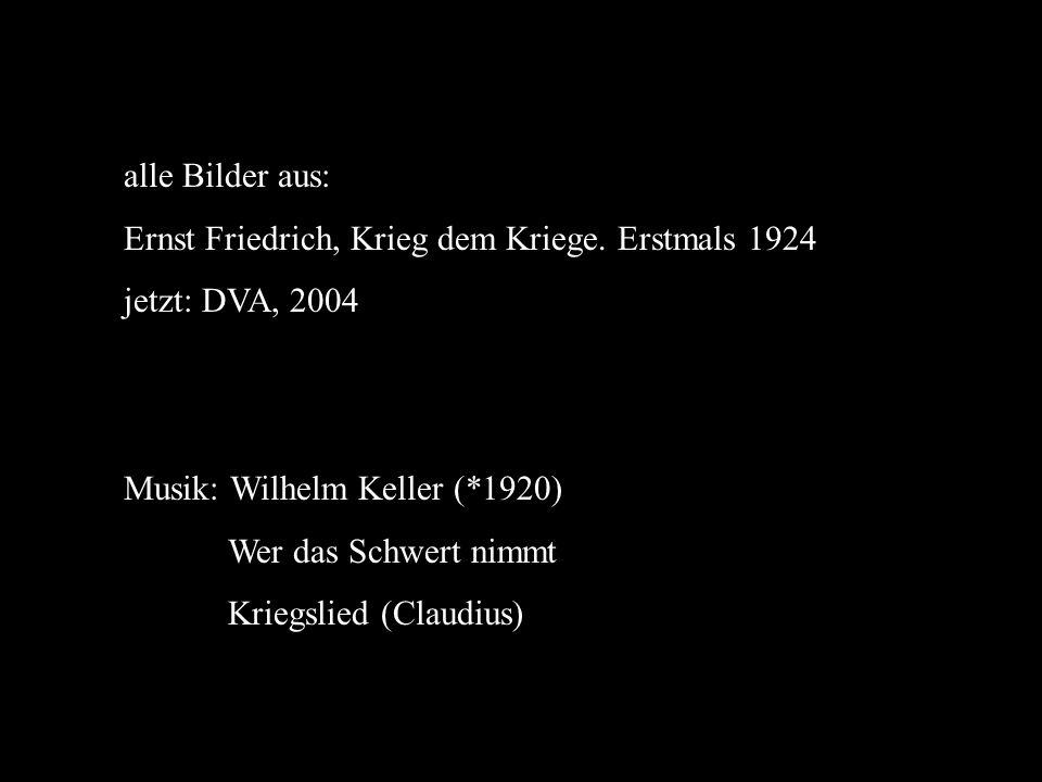 alle Bilder aus: Ernst Friedrich, Krieg dem Kriege. Erstmals 1924 jetzt: DVA, 2004 Musik: Wilhelm Keller (*1920) Wer das Schwert nimmt Kriegslied (Cla