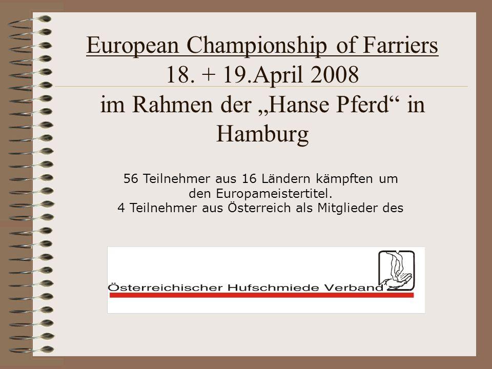 European Championship of Farriers 18. + 19.April 2008 im Rahmen der Hanse Pferd in Hamburg 56 Teilnehmer aus 16 Ländern kämpften um den Europameistert