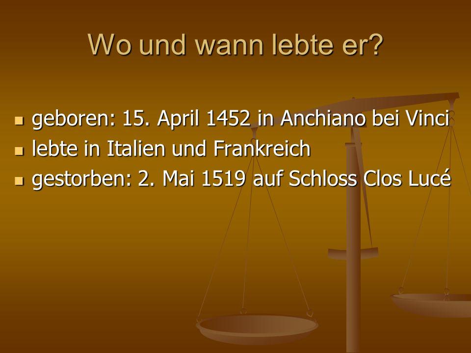 Wo und wann lebte er.geboren: 15. April 1452 in Anchiano bei Vinci geboren: 15.